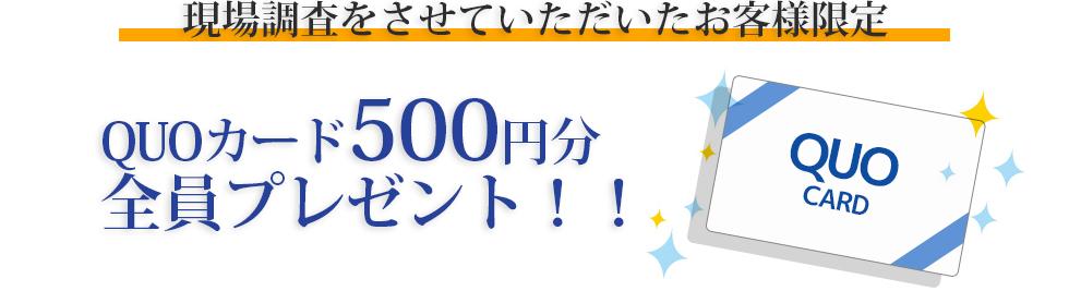現場調査をさせていただいたお客様限定 QUOカード500円分全員プレゼント!!